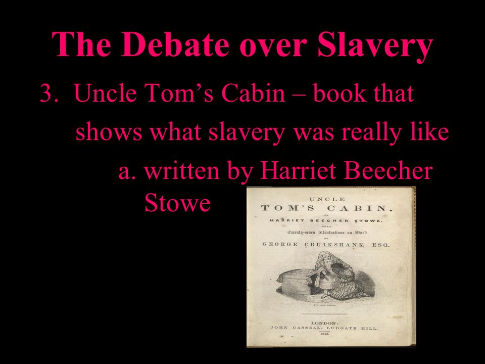 The Debate over Slavery 3. Uncle Toms Cabin – book that shows what slavery was really like a. written by Harriet Beecher Stowe