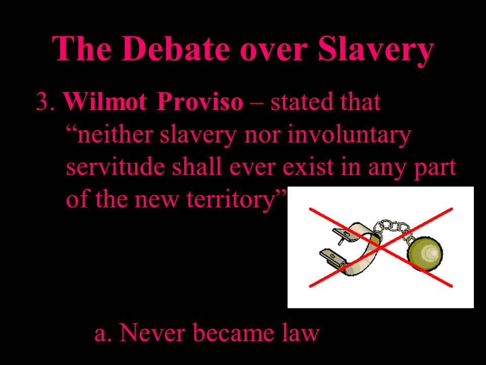 The Debate over Slavery 3. Wilmot Proviso – stated that neither slavery nor involuntary servitude shall ever exist in any part of the new territory a.