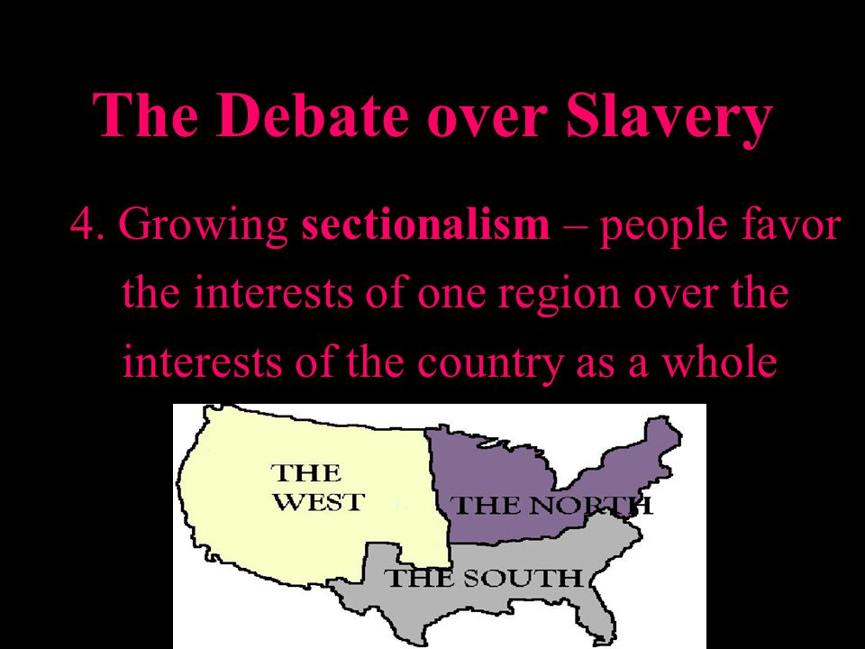 The Debate over Slavery 4. Growing sectionalism – people favor the interests of one region over the interests of the country as a whole