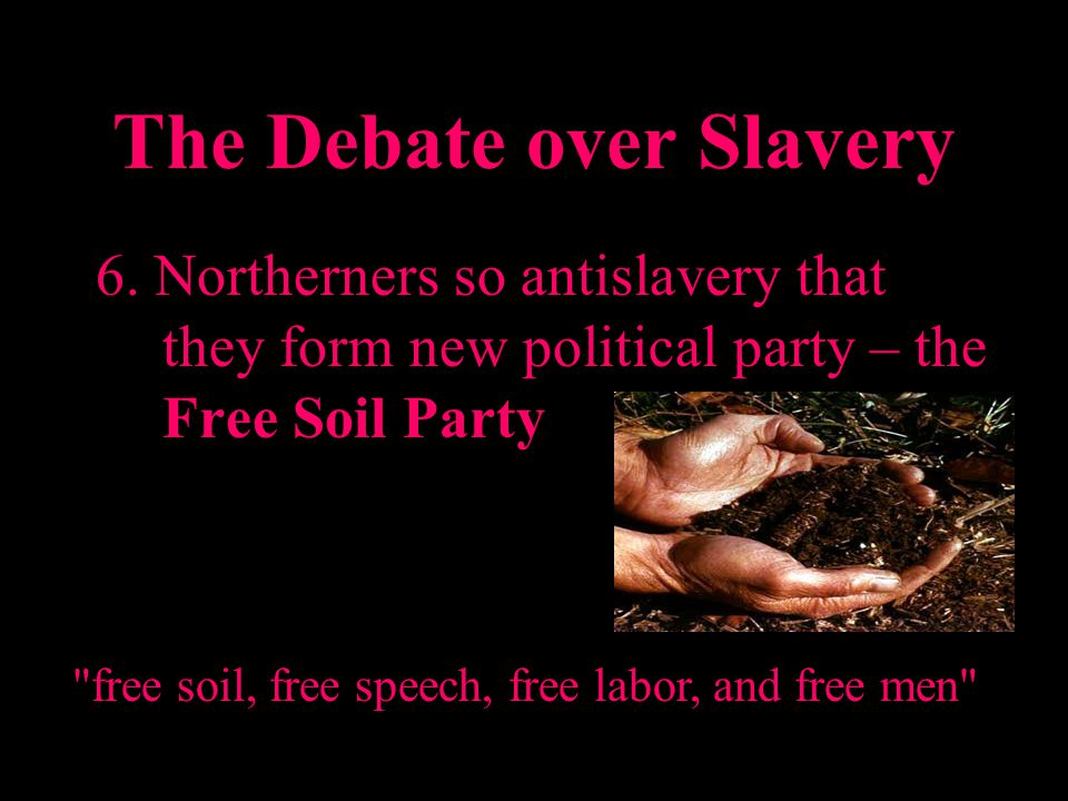 The Debate over Slavery 6. Northerners so antislavery that they form new political party – the Free Soil Party