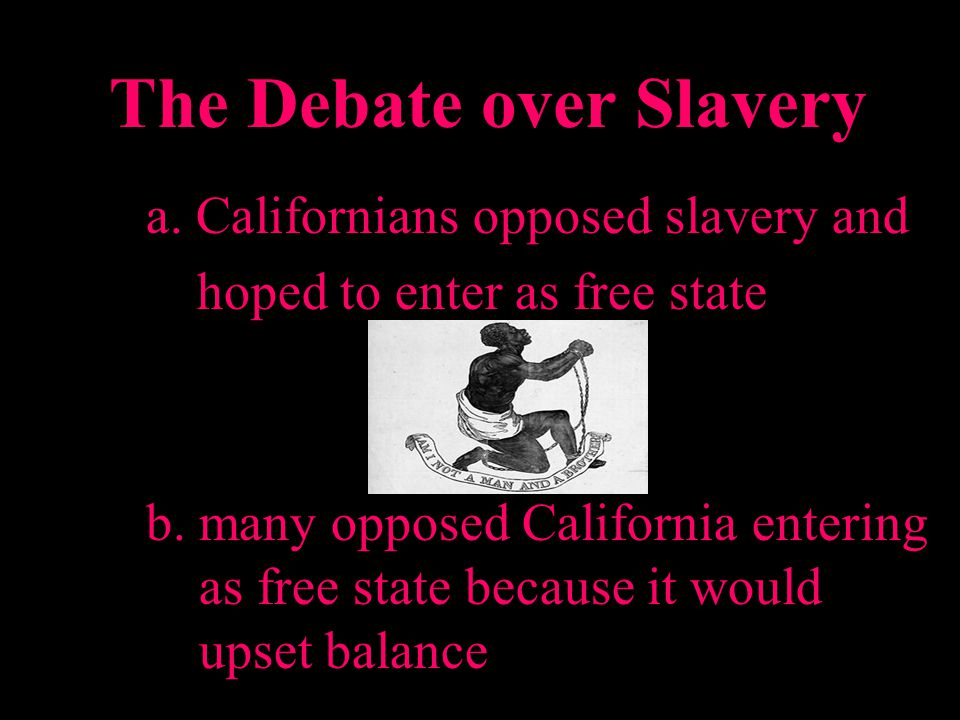 The Debate over Slavery a. Californians opposed slavery and hoped to enter as free state b. many opposed California entering as free state because it