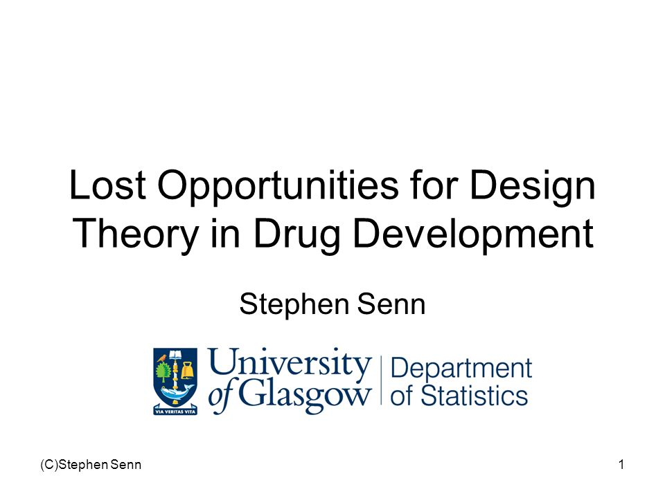 (C)Stephen Senn1 Lost Opportunities for Design Theory in Drug Development Stephen Senn
