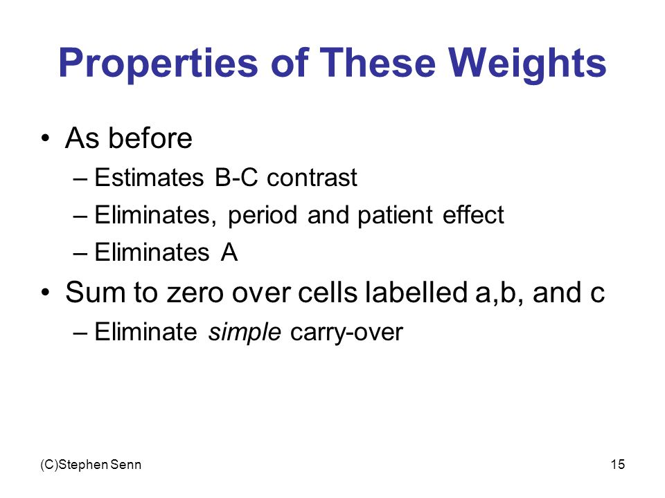 (C)Stephen Senn15 Properties of These Weights As before –Estimates B-C contrast –Eliminates, period and patient effect –Eliminates A Sum to zero over