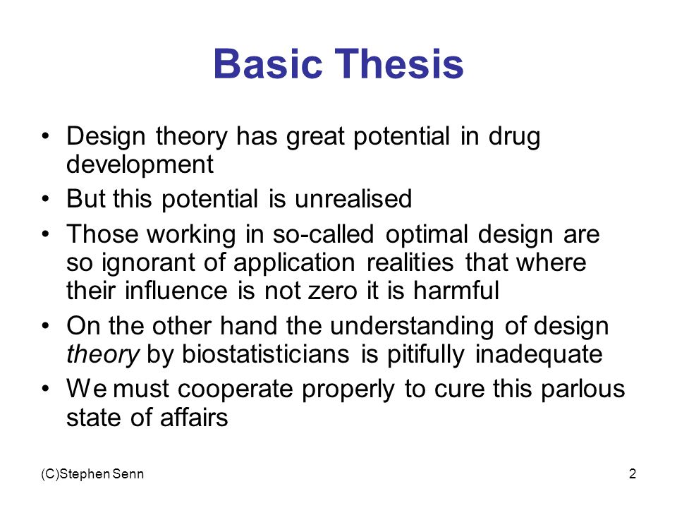 (C)Stephen Senn2 Basic Thesis Design theory has great potential in drug development But this potential is unrealised Those working in so-called optima