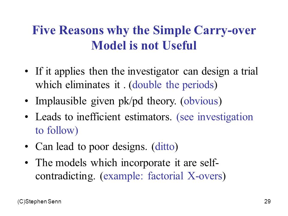 (C)Stephen Senn29 Five Reasons why the Simple Carry-over Model is not Useful If it applies then the investigator can design a trial which eliminates i