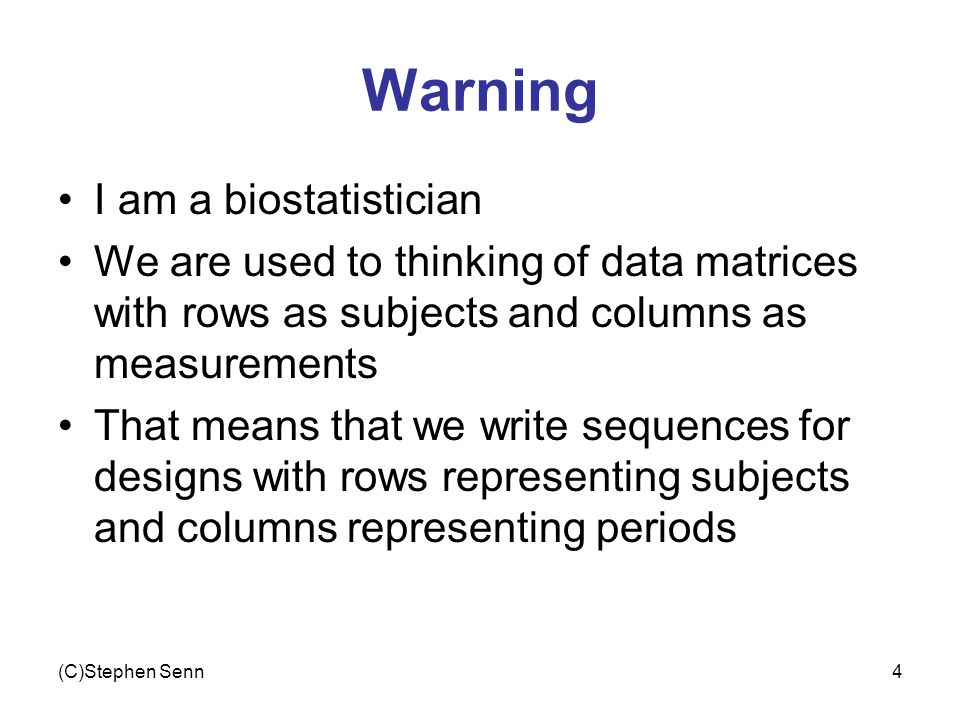 (C)Stephen Senn4 Warning I am a biostatistician We are used to thinking of data matrices with rows as subjects and columns as measurements That means
