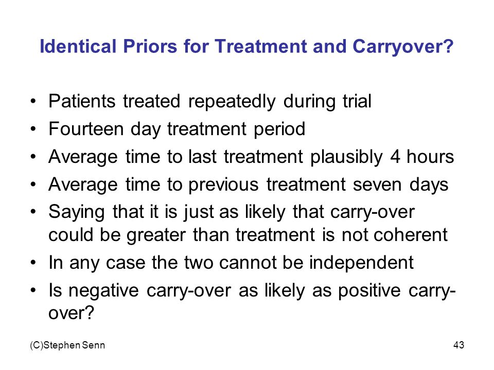 (C)Stephen Senn43 Identical Priors for Treatment and Carryover? Patients treated repeatedly during trial Fourteen day treatment period Average time to