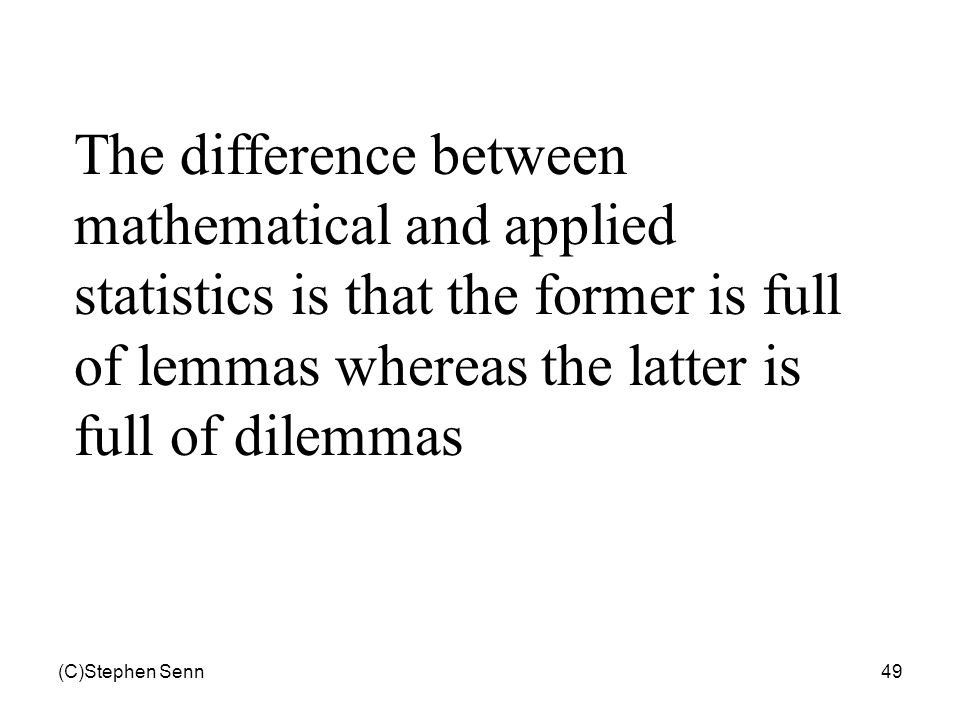 (C)Stephen Senn49 The difference between mathematical and applied statistics is that the former is full of lemmas whereas the latter is full of dilemm
