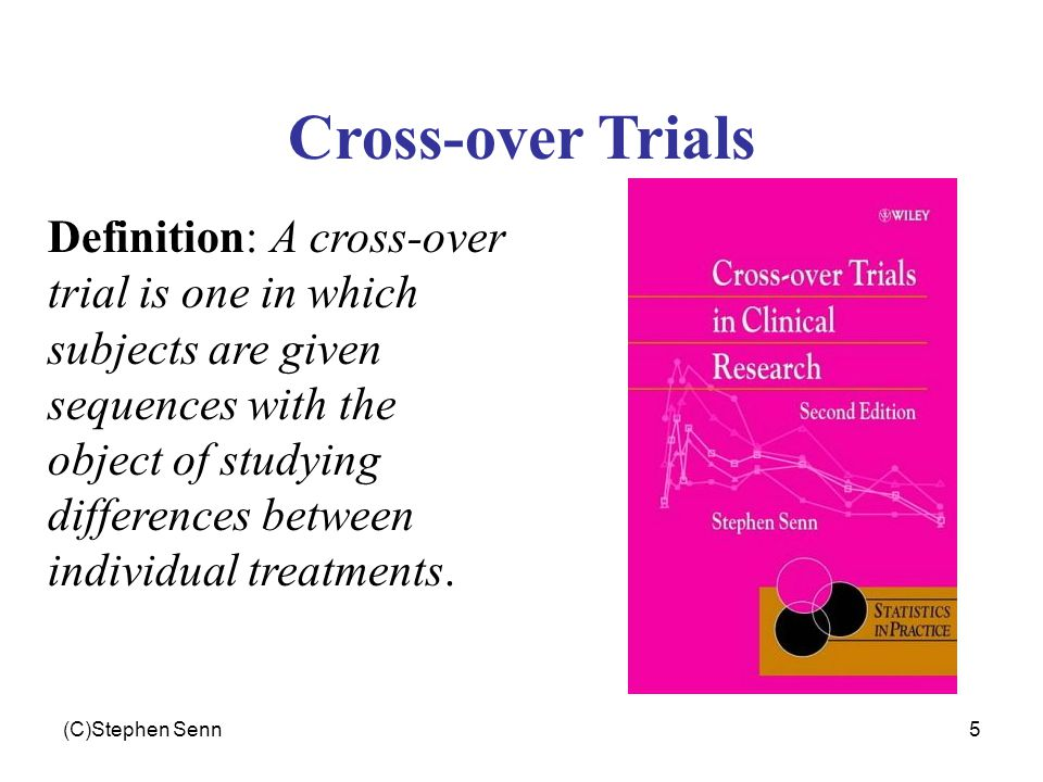 (C)Stephen Senn5 Cross-over Trials Definition: A cross-over trial is one in which subjects are given sequences with the object of studying differences between individual treatments.