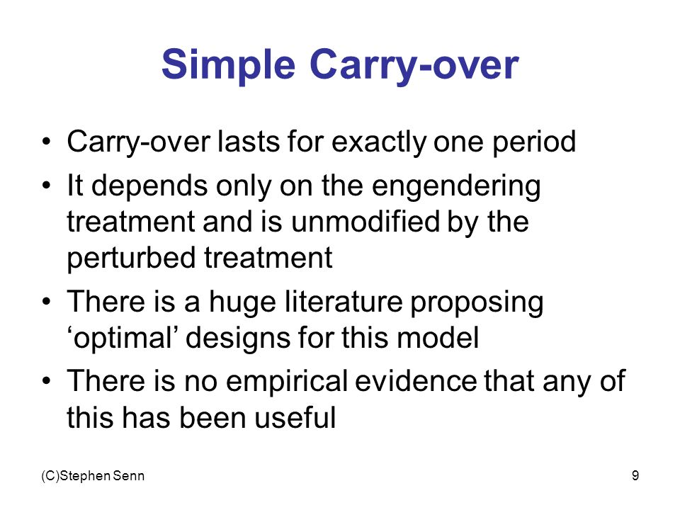 (C)Stephen Senn9 Simple Carry-over Carry-over lasts for exactly one period It depends only on the engendering treatment and is unmodified by the perturbed treatment There is a huge literature proposing optimal designs for this model There is no empirical evidence that any of this has been useful