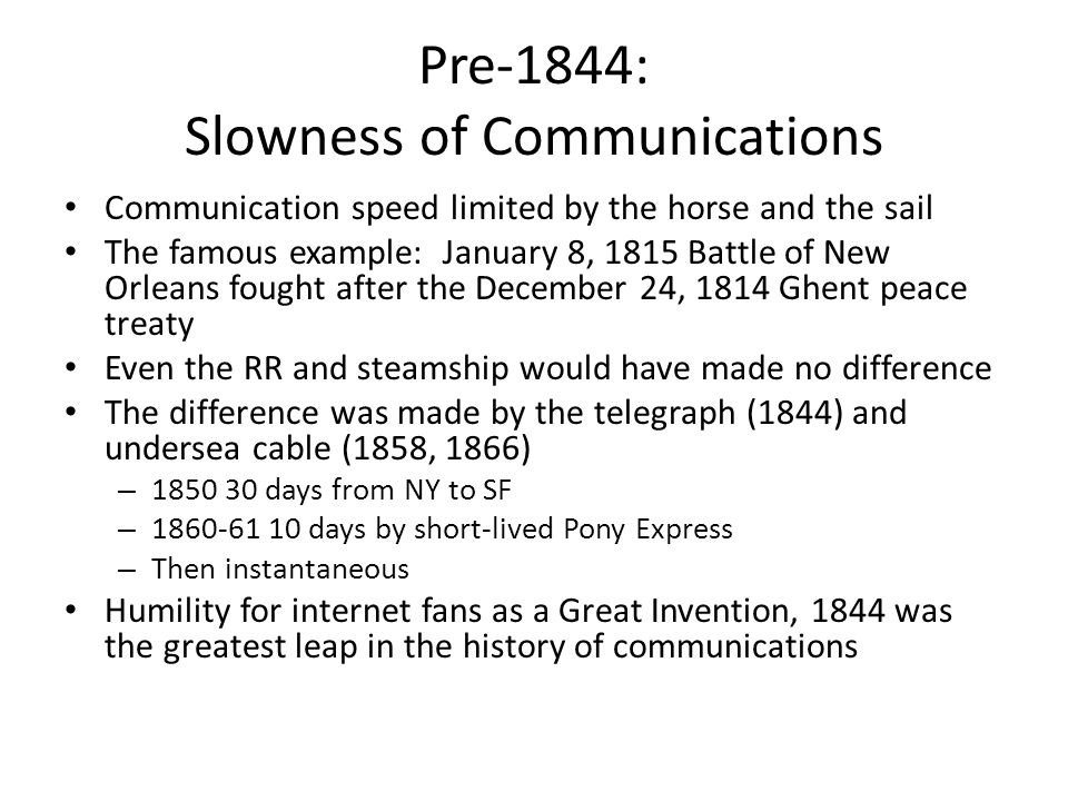 Pre-1844: Slowness of Communications Communication speed limited by the horse and the sail The famous example: January 8, 1815 Battle of New Orleans fought after the December 24, 1814 Ghent peace treaty Even the RR and steamship would have made no difference The difference was made by the telegraph (1844) and undersea cable (1858, 1866) – 1850 30 days from NY to SF – 1860-61 10 days by short-lived Pony Express – Then instantaneous Humility for internet fans as a Great Invention, 1844 was the greatest leap in the history of communications