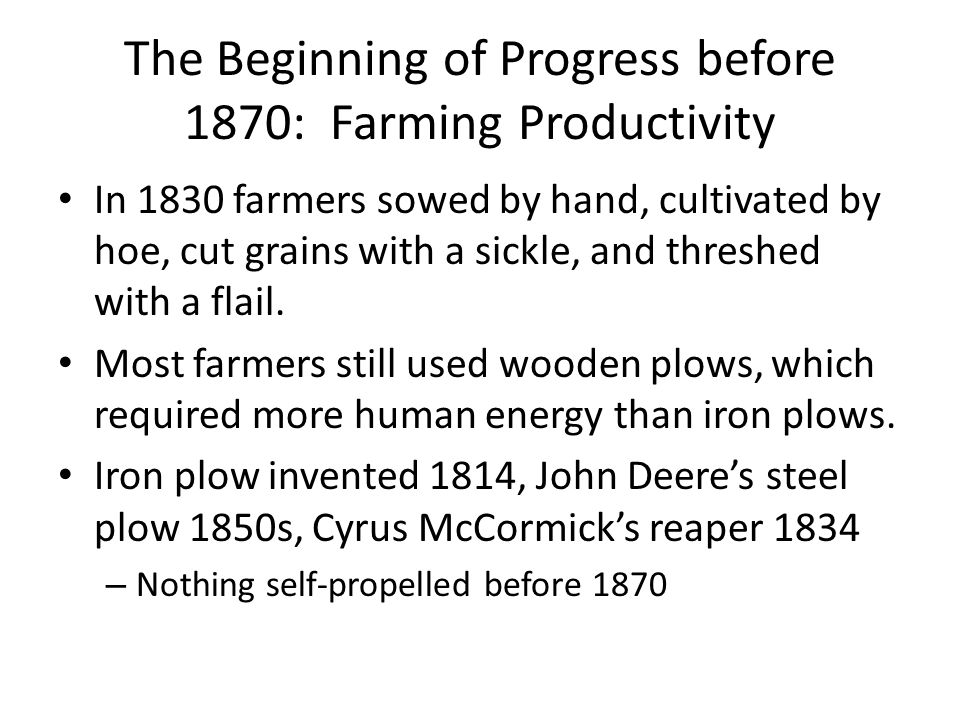 The Beginning of Progress before 1870: Farming Productivity In 1830 farmers sowed by hand, cultivated by hoe, cut grains with a sickle, and threshed with a flail.