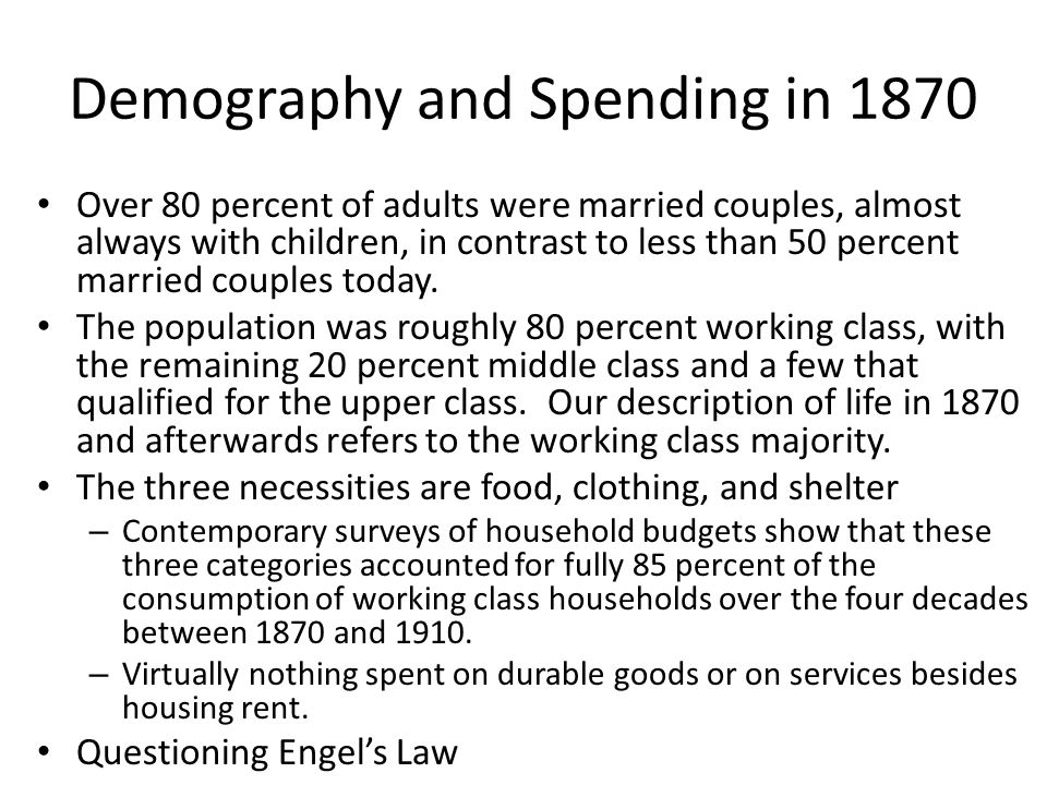 Demography and Spending in 1870 Over 80 percent of adults were married couples, almost always with children, in contrast to less than 50 percent married couples today.