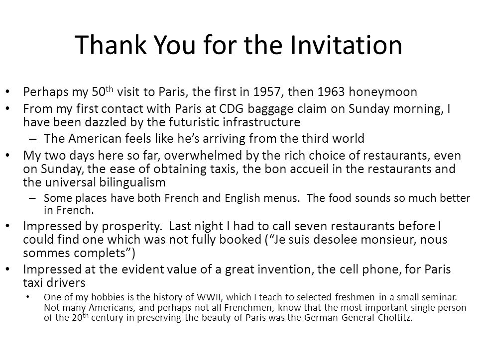 Thank You for the Invitation Perhaps my 50 th visit to Paris, the first in 1957, then 1963 honeymoon From my first contact with Paris at CDG baggage claim on Sunday morning, I have been dazzled by the futuristic infrastructure – The American feels like hes arriving from the third world My two days here so far, overwhelmed by the rich choice of restaurants, even on Sunday, the ease of obtaining taxis, the bon accueil in the restaurants and the universal bilingualism – Some places have both French and English menus.