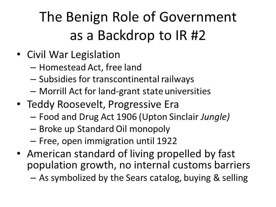 The Benign Role of Government as a Backdrop to IR #2 Civil War Legislation – Homestead Act, free land – Subsidies for transcontinental railways – Morrill Act for land-grant state universities Teddy Roosevelt, Progressive Era – Food and Drug Act 1906 (Upton Sinclair Jungle) – Broke up Standard Oil monopoly – Free, open immigration until 1922 American standard of living propelled by fast population growth, no internal customs barriers – As symbolized by the Sears catalog, buying & selling