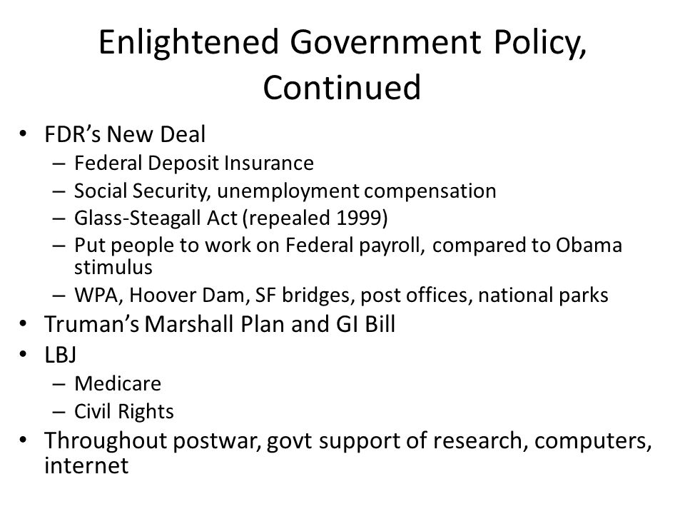 Enlightened Government Policy, Continued FDRs New Deal – Federal Deposit Insurance – Social Security, unemployment compensation – Glass-Steagall Act (repealed 1999) – Put people to work on Federal payroll, compared to Obama stimulus – WPA, Hoover Dam, SF bridges, post offices, national parks Trumans Marshall Plan and GI Bill LBJ – Medicare – Civil Rights Throughout postwar, govt support of research, computers, internet