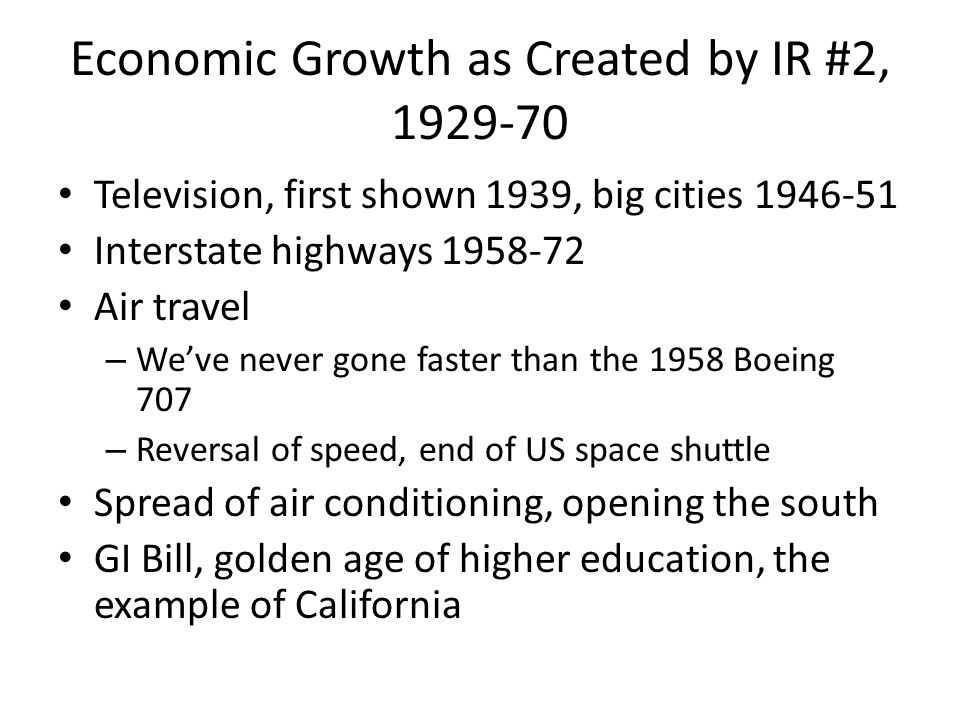 Economic Growth as Created by IR #2, 1929-70 Television, first shown 1939, big cities 1946-51 Interstate highways 1958-72 Air travel – Weve never gone faster than the 1958 Boeing 707 – Reversal of speed, end of US space shuttle Spread of air conditioning, opening the south GI Bill, golden age of higher education, the example of California