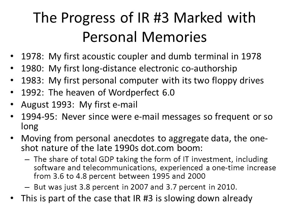 The Progress of IR #3 Marked with Personal Memories 1978: My first acoustic coupler and dumb terminal in 1978 1980: My first long-distance electronic co-authorship 1983: My first personal computer with its two floppy drives 1992: The heaven of Wordperfect 6.0 August 1993: My first e-mail 1994-95: Never since were e-mail messages so frequent or so long Moving from personal anecdotes to aggregate data, the one- shot nature of the late 1990s dot.com boom: – The share of total GDP taking the form of IT investment, including software and telecommunications, experienced a one-time increase from 3.6 to 4.8 percent between 1995 and 2000 – But was just 3.8 percent in 2007 and 3.7 percent in 2010.