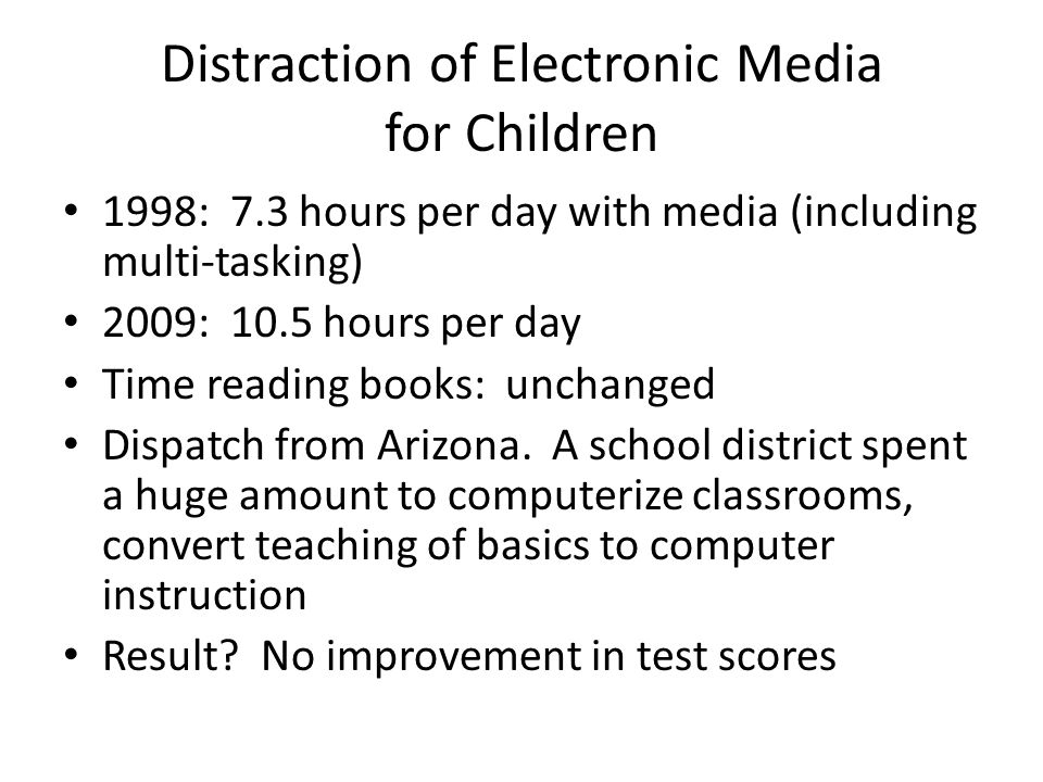 Distraction of Electronic Media for Children 1998: 7.3 hours per day with media (including multi-tasking) 2009: 10.5 hours per day Time reading books: unchanged Dispatch from Arizona.