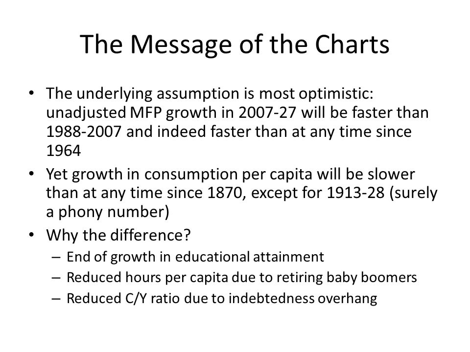The Message of the Charts The underlying assumption is most optimistic: unadjusted MFP growth in 2007-27 will be faster than 1988-2007 and indeed faster than at any time since 1964 Yet growth in consumption per capita will be slower than at any time since 1870, except for 1913-28 (surely a phony number) Why the difference.