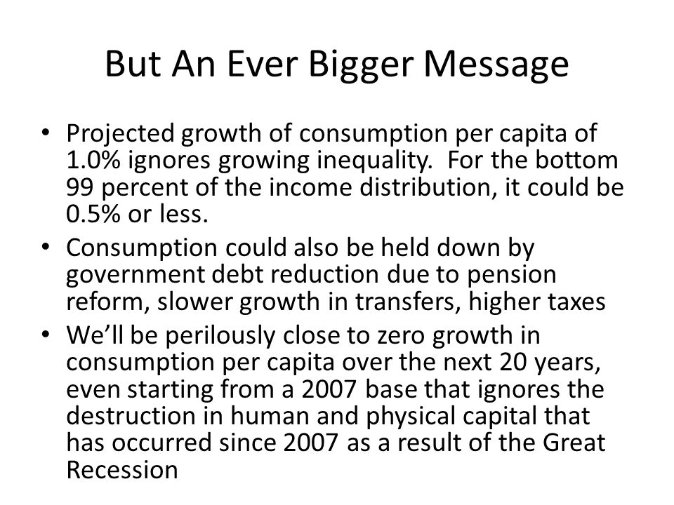 But An Ever Bigger Message Projected growth of consumption per capita of 1.0% ignores growing inequality.