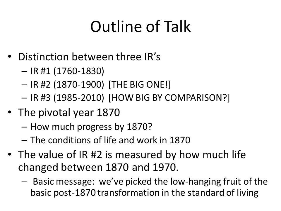 Outline of Talk Distinction between three IRs – IR #1 (1760-1830) – IR #2 (1870-1900) [THE BIG ONE!] – IR #3 (1985-2010) [HOW BIG BY COMPARISON ] The pivotal year 1870 – How much progress by 1870.