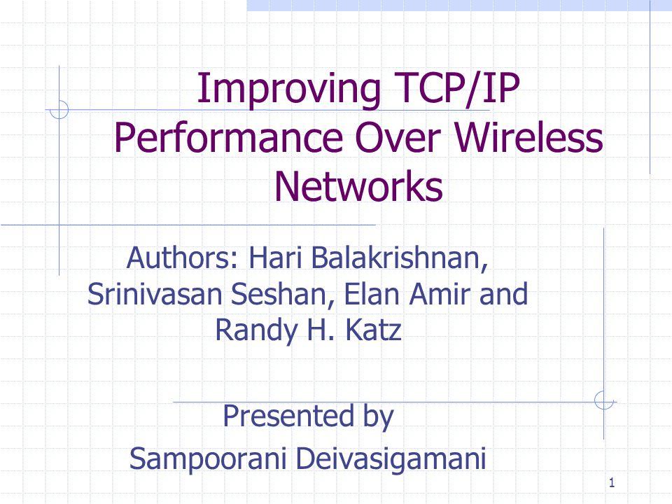 1 Improving TCP/IP Performance Over Wireless Networks Authors: Hari Balakrishnan, Srinivasan Seshan, Elan Amir and Randy H.