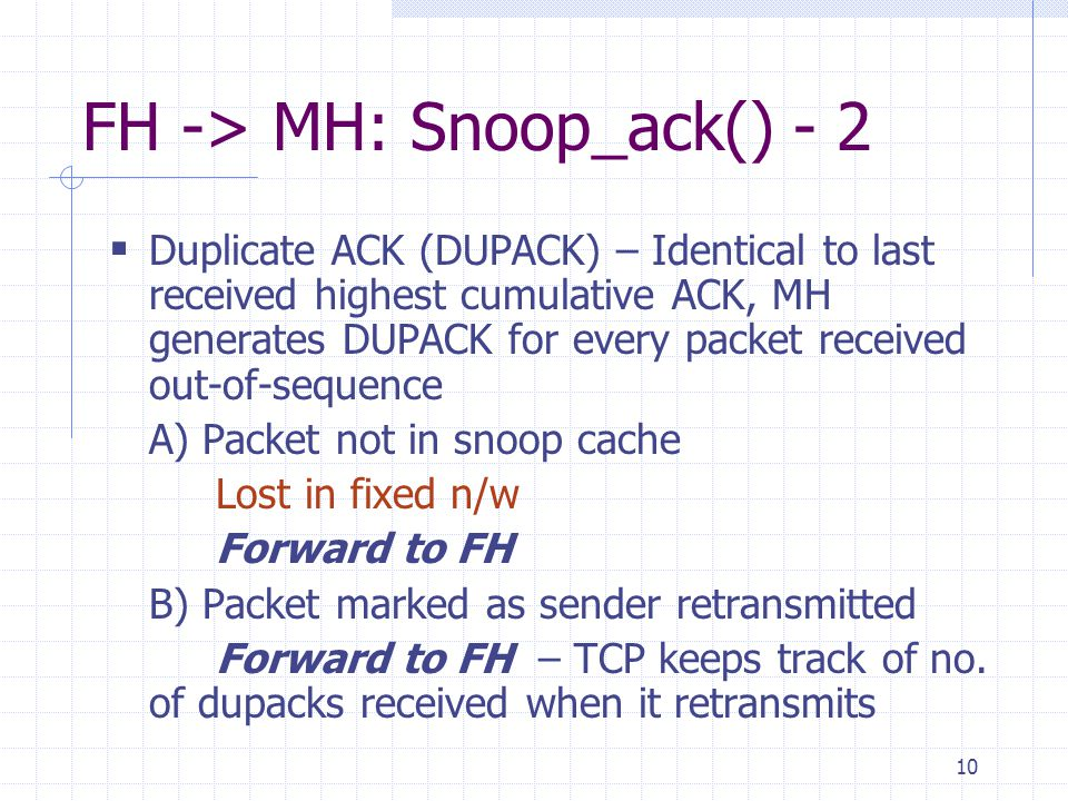 10 FH -> MH: Snoop_ack() - 2 Duplicate ACK (DUPACK) – Identical to last received highest cumulative ACK, MH generates DUPACK for every packet received out-of-sequence A) Packet not in snoop cache Lost in fixed n/w Forward to FH B) Packet marked as sender retransmitted Forward to FH – TCP keeps track of no.