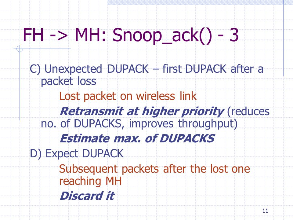 11 FH -> MH: Snoop_ack() - 3 C) Unexpected DUPACK – first DUPACK after a packet loss Lost packet on wireless link Retransmit at higher priority (reduces no.