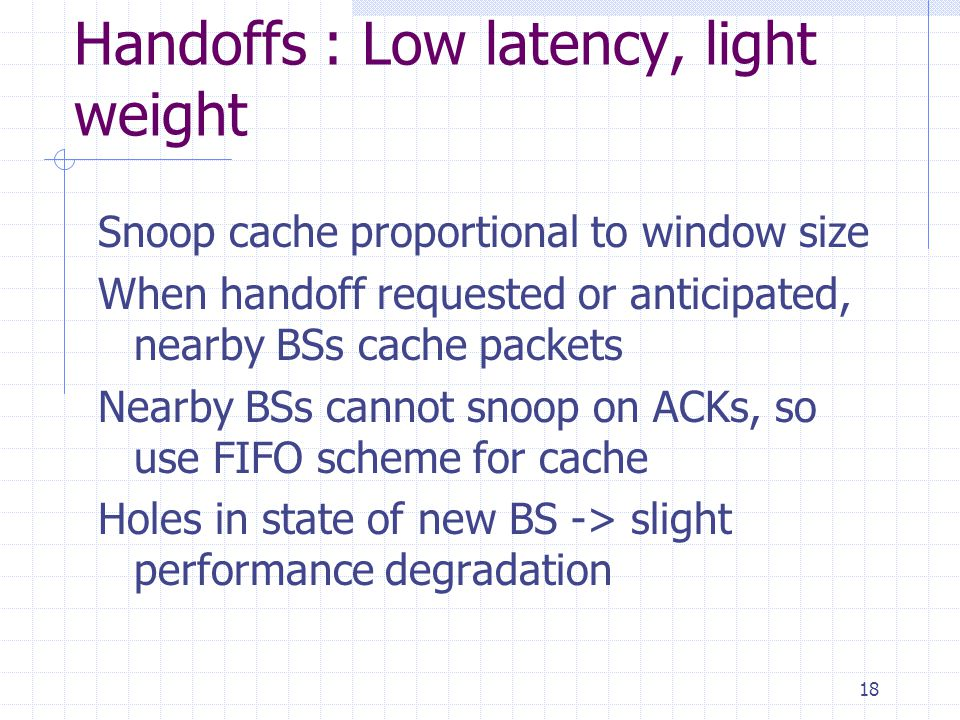 18 Handoffs : Low latency, light weight Snoop cache proportional to window size When handoff requested or anticipated, nearby BSs cache packets Nearby BSs cannot snoop on ACKs, so use FIFO scheme for cache Holes in state of new BS -> slight performance degradation