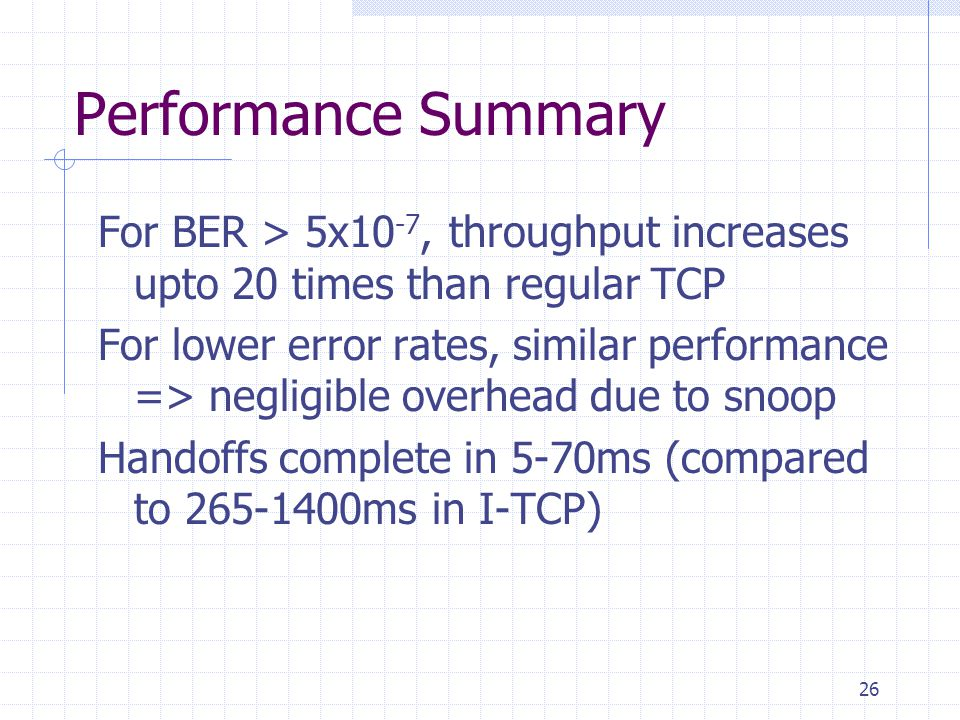 26 Performance Summary For BER > 5x10 -7, throughput increases upto 20 times than regular TCP For lower error rates, similar performance => negligible overhead due to snoop Handoffs complete in 5-70ms (compared to 265-1400ms in I-TCP)
