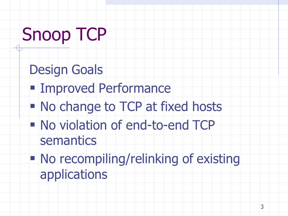 3 Snoop TCP Design Goals Improved Performance No change to TCP at fixed hosts No violation of end-to-end TCP semantics No recompiling/relinking of existing applications