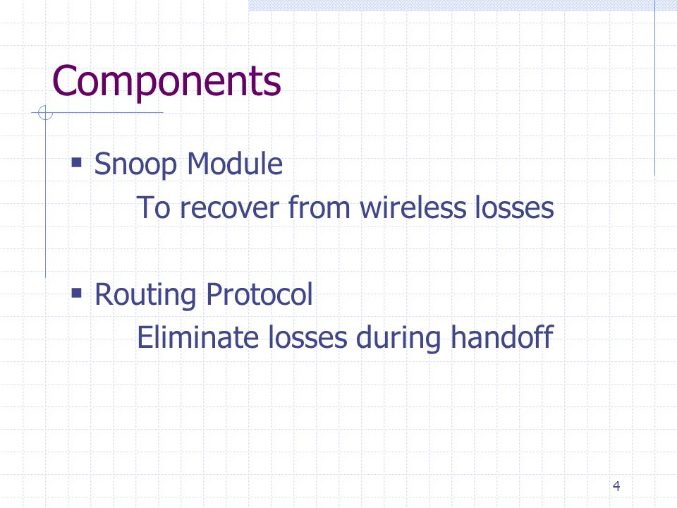 4 Components Snoop Module To recover from wireless losses Routing Protocol Eliminate losses during handoff