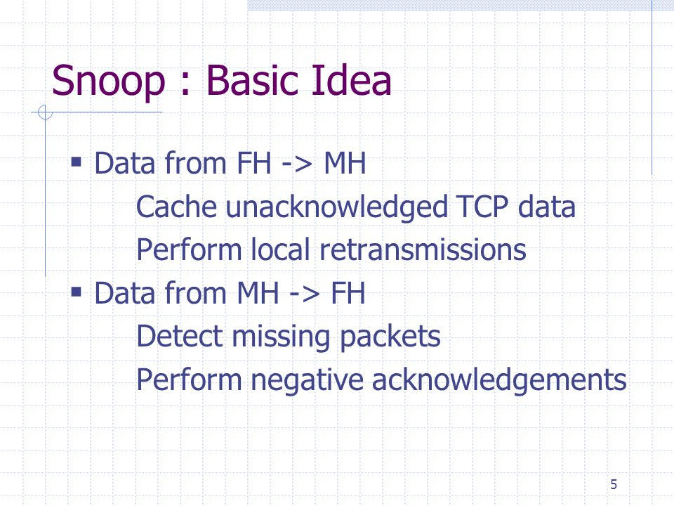 5 Snoop : Basic Idea Data from FH -> MH Cache unacknowledged TCP data Perform local retransmissions Data from MH -> FH Detect missing packets Perform negative acknowledgements