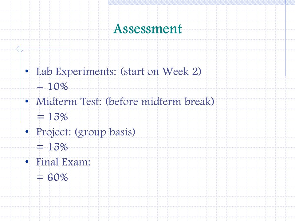 Assessment Lab Experiments: (start on Week 2) = 10% Midterm Test: (before midterm break) = 15% Project: (group basis) = 15% Final Exam: = 60%