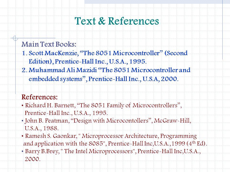 Text & References Main Text Books: 1. Scott MacKenzie, The 8051 Microcontroller (Second Edition), Prentice-Hall Inc., U.S.A., 1995. 2. Muhammad Ali Ma