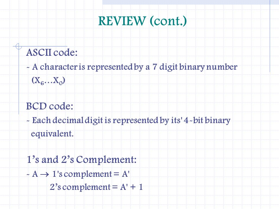 REVIEW (cont.) ASCII code: - A character is represented by a 7 digit binary number (X 6 …X 0 ) BCD code: - Each decimal digit is represented by its' 4