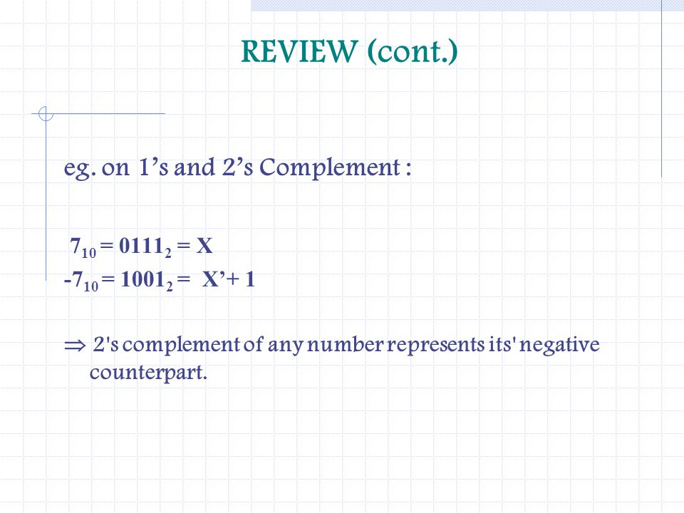 REVIEW (cont.) eg. on 1s and 2s Complement : 7 10 = 0111 2 = X -7 10 = 1001 2 = X+ 1 2's complement of any number represents its' negative counterpart