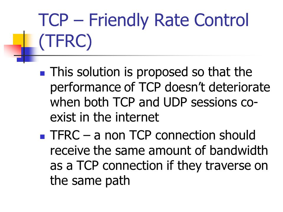 TCP – Friendly Rate Control (TFRC) This solution is proposed so that the performance of TCP doesnt deteriorate when both TCP and UDP sessions co- exist in the internet TFRC – a non TCP connection should receive the same amount of bandwidth as a TCP connection if they traverse on the same path