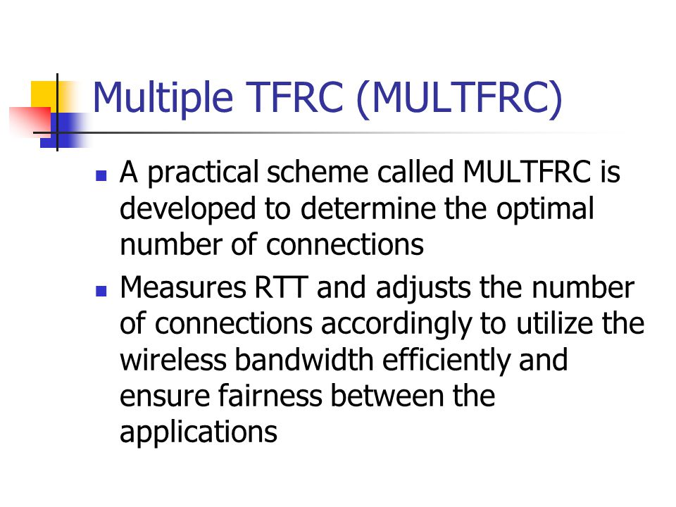 Multiple TFRC (MULTFRC) A practical scheme called MULTFRC is developed to determine the optimal number of connections Measures RTT and adjusts the number of connections accordingly to utilize the wireless bandwidth efficiently and ensure fairness between the applications