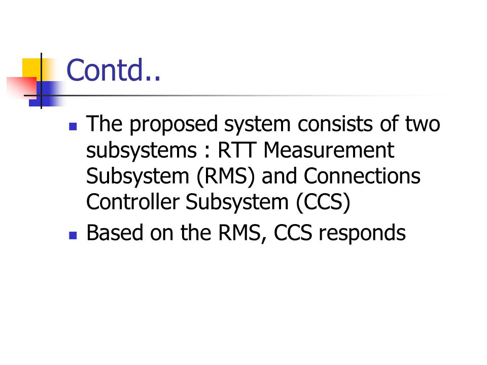 Contd.. The proposed system consists of two subsystems : RTT Measurement Subsystem (RMS) and Connections Controller Subsystem (CCS) Based on the RMS,