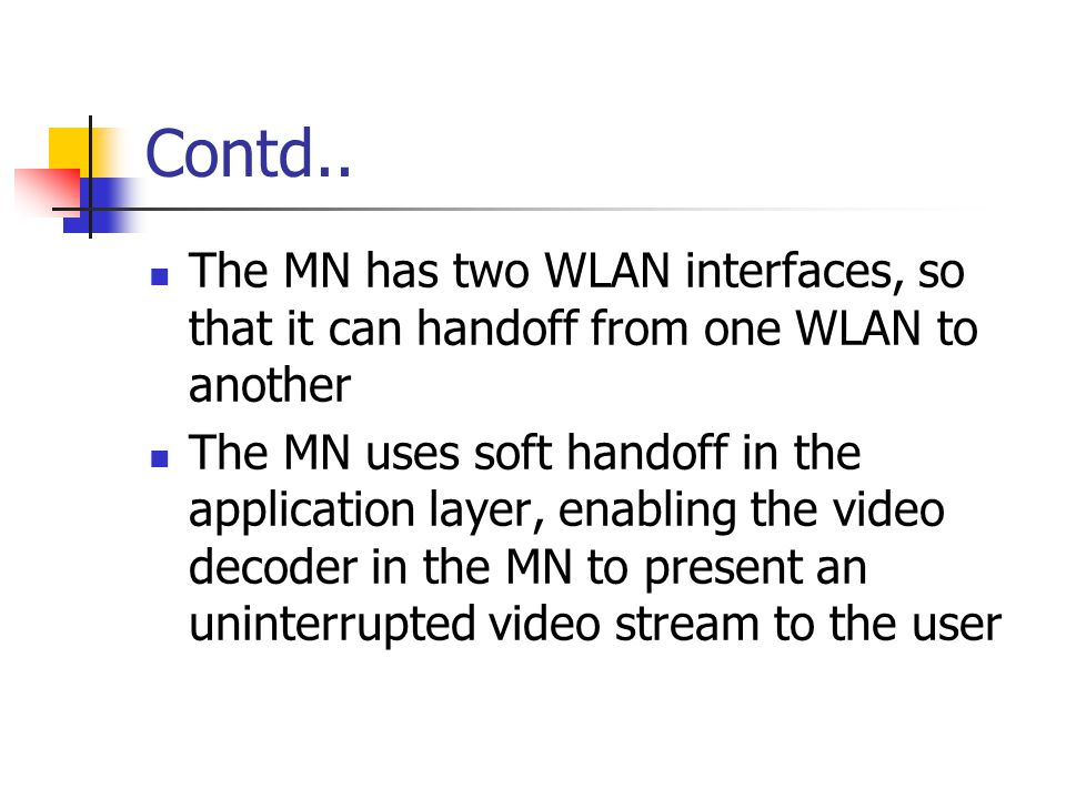Contd.. The MN has two WLAN interfaces, so that it can handoff from one WLAN to another The MN uses soft handoff in the application layer, enabling th