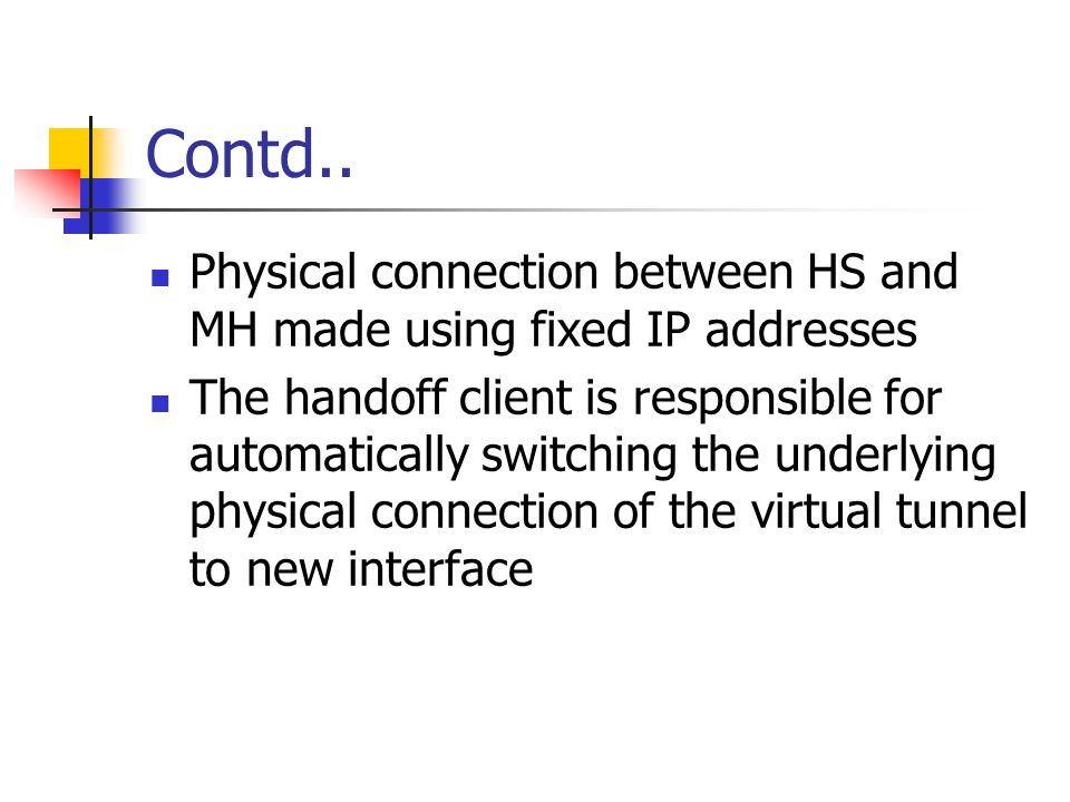 Contd.. Physical connection between HS and MH made using fixed IP addresses The handoff client is responsible for automatically switching the underlyi