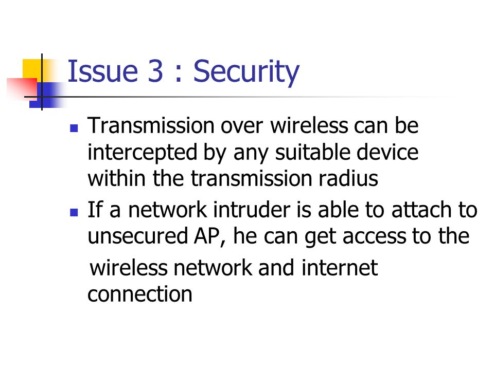 Issue 3 : Security Transmission over wireless can be intercepted by any suitable device within the transmission radius If a network intruder is able to attach to unsecured AP, he can get access to the wireless network and internet connection