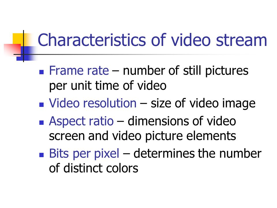 Characteristics of video stream Frame rate – number of still pictures per unit time of video Video resolution – size of video image Aspect ratio – dimensions of video screen and video picture elements Bits per pixel – determines the number of distinct colors