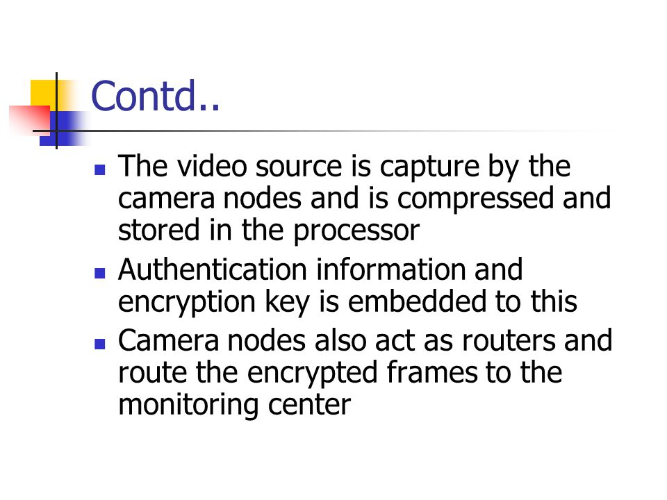 Contd.. The video source is capture by the camera nodes and is compressed and stored in the processor Authentication information and encryption key is