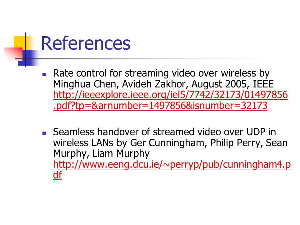 References Rate control for streaming video over wireless by Minghua Chen, Avideh Zakhor, August 2005, IEEE http://ieeexplore.ieee.org/iel5/7742/32173/01497856.pdf tp=&arnumber=1497856&isnumber=32173 http://ieeexplore.ieee.org/iel5/7742/32173/01497856.pdf tp=&arnumber=1497856&isnumber=32173 Seamless handover of streamed video over UDP in wireless LANs by Ger Cunningham, Philip Perry, Sean Murphy, Liam Murphy http://www.eeng.dcu.ie/~perryp/pub/cunningham4.p df http://www.eeng.dcu.ie/~perryp/pub/cunningham4.p df