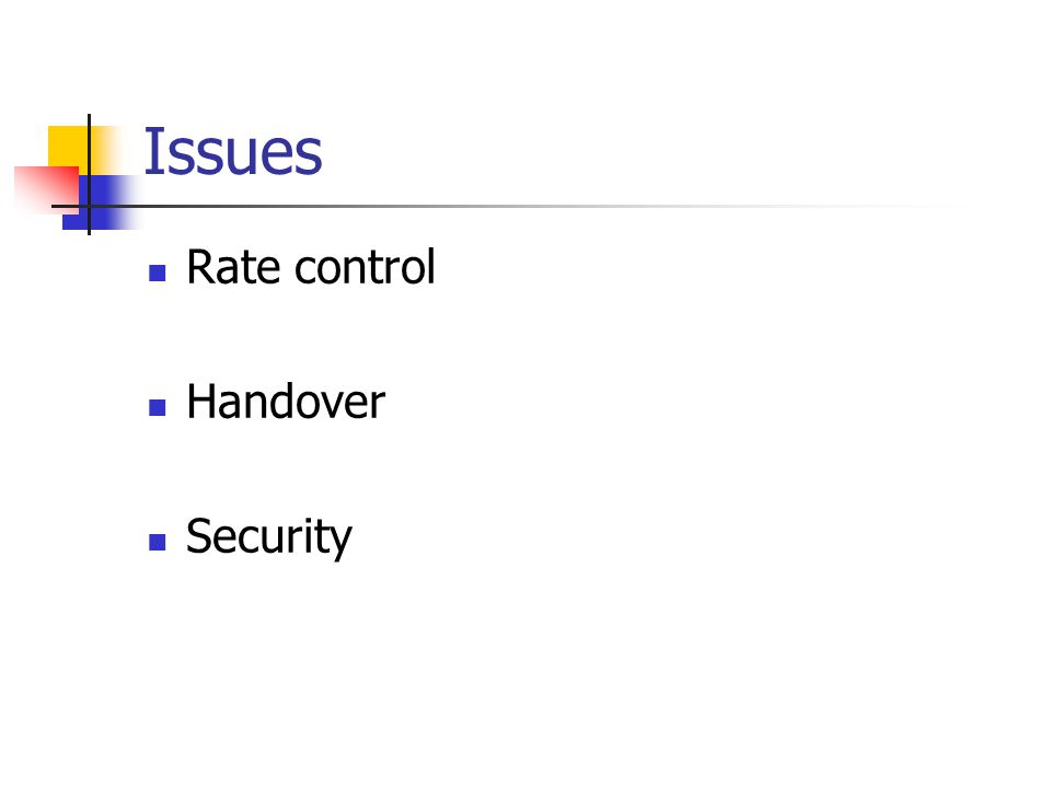 Issues Rate control Handover Security