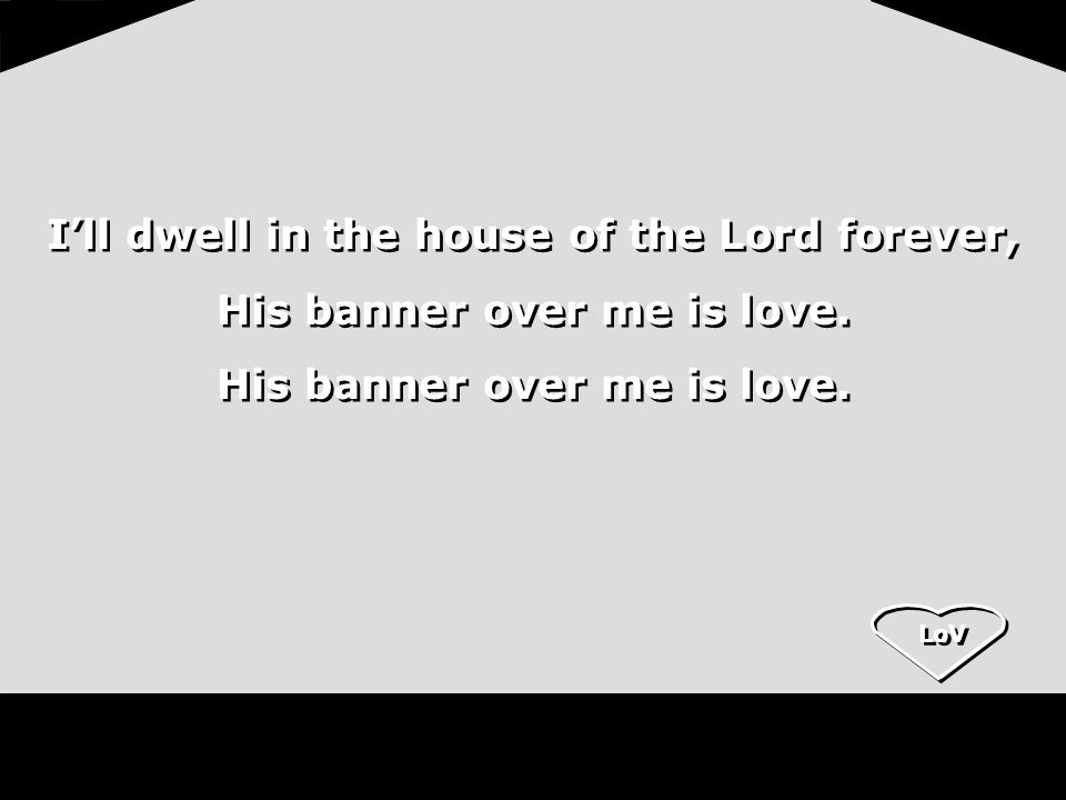 LoV Ill dwell in the house of the Lord forever, His banner over me is love. Ill dwell in the house of the Lord forever, His banner over me is love.