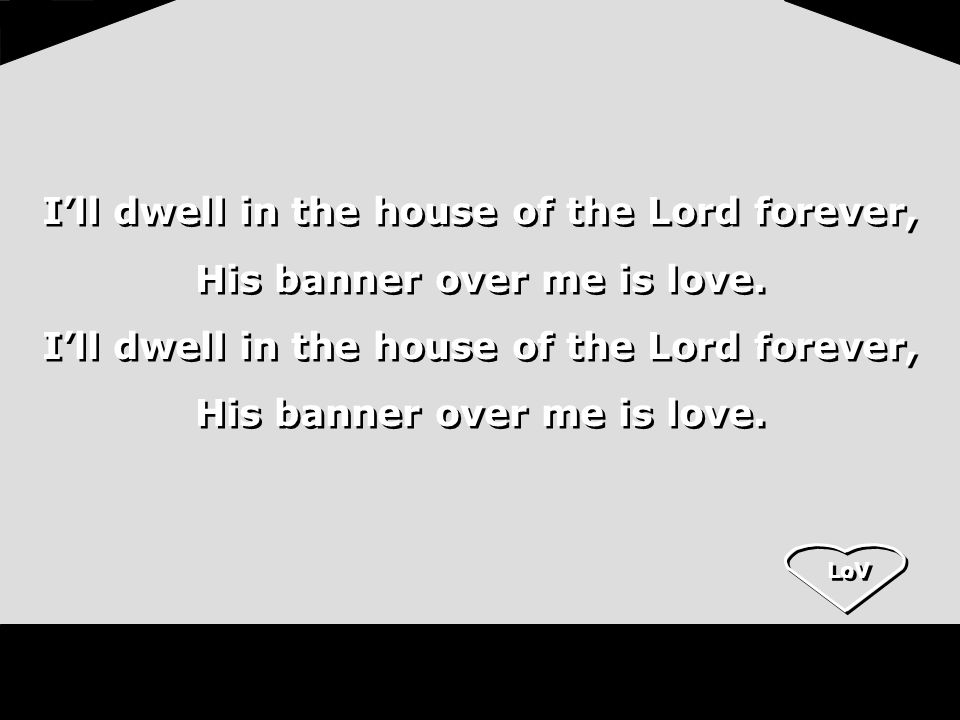 LoV Ill dwell in the house of the Lord forever, His banner over me is love. Ill dwell in the house of the Lord forever, His banner over me is love. Il